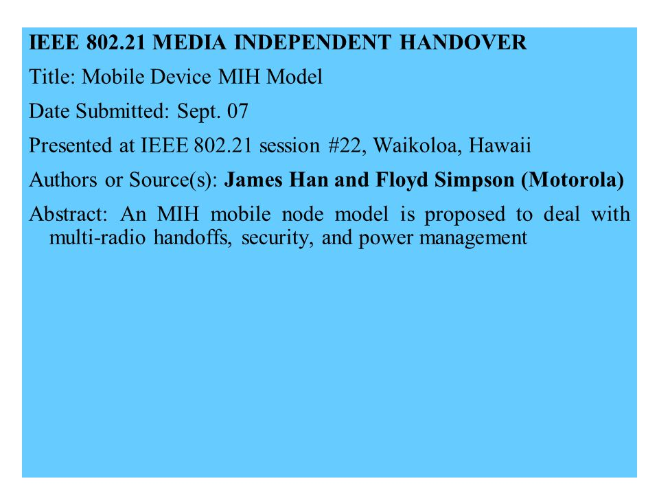 21-09-0xxx-00-00001 IEEE 802.21 MEDIA INDEPENDENT HANDOVER Title: Mobile Device MIH Model Date Submitted: Sept. 07 Presented at IEEE 802.21 session #2