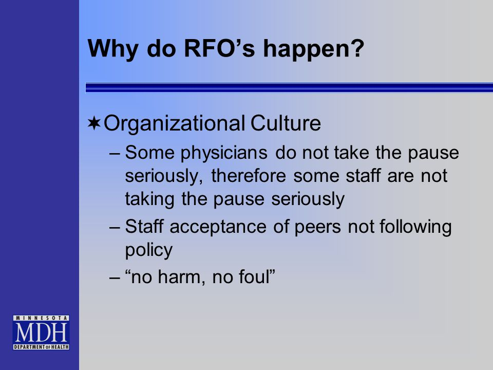 Why do RFO's happen?  Organizational Culture –Some physicians do not take the pause seriously, therefore some staff are not taking the pause seriousl