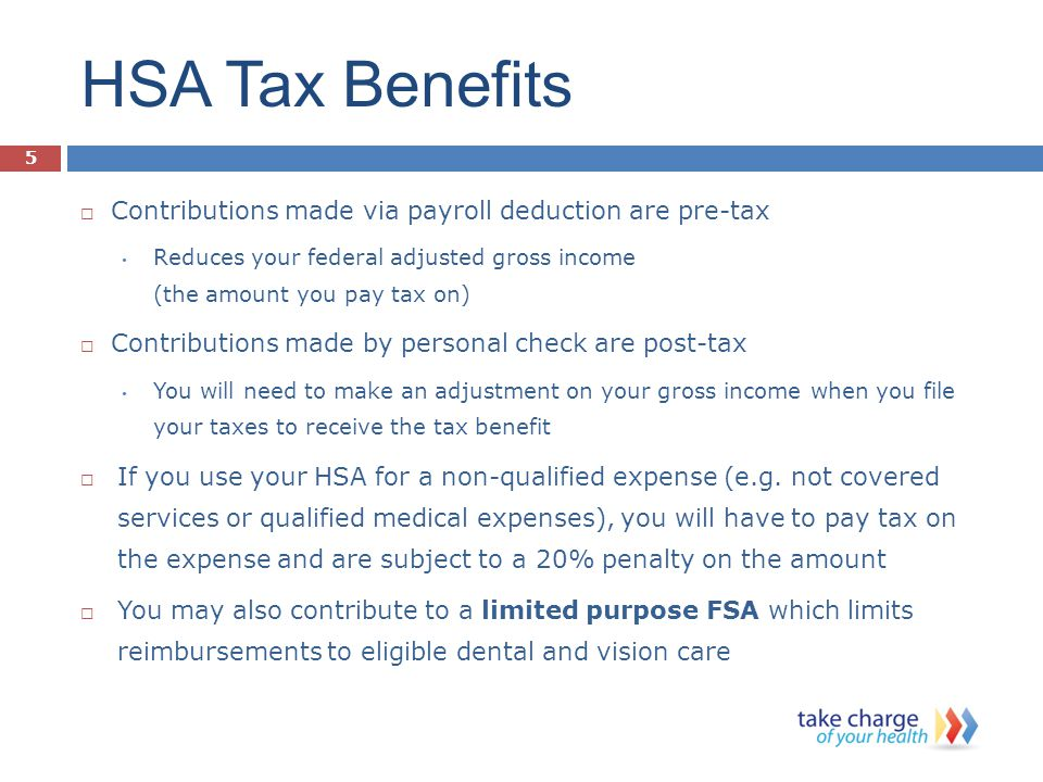 HSA Tax Benefits  Contributions made via payroll deduction are pre-tax Reduces your federal adjusted gross income (the amount you pay tax on)  Contributions made by personal check are post-tax You will need to make an adjustment on your gross income when you file your taxes to receive the tax benefit  If you use your HSA for a non-qualified expense (e.g.