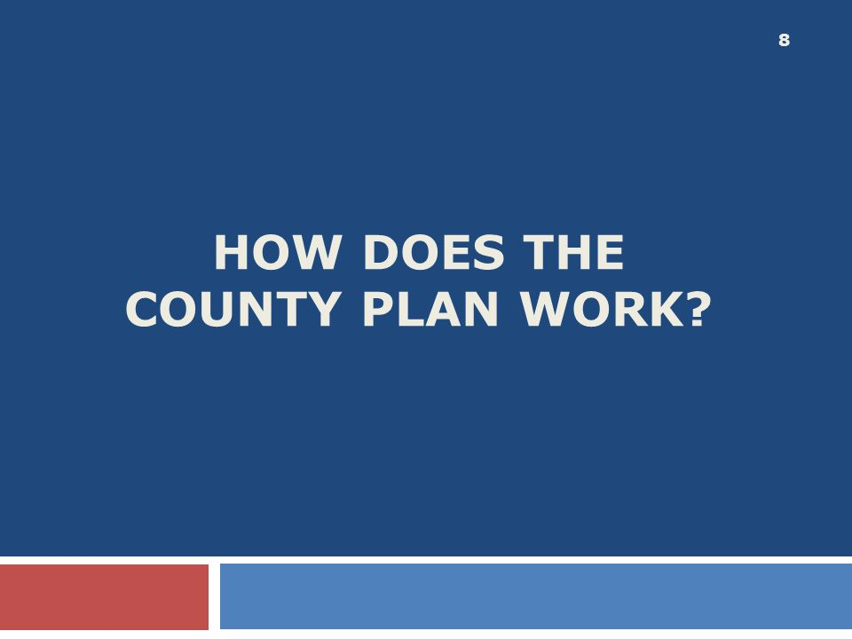 HOW DOES THE COUNTY PLAN WORK? 8