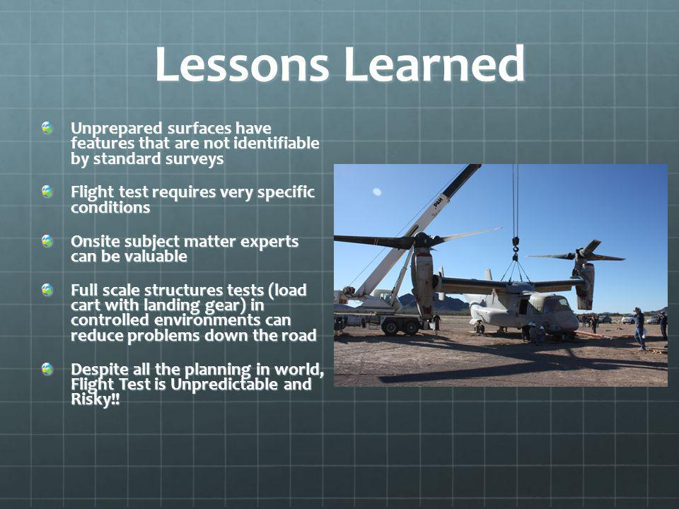 Lessons Learned Unprepared surfaces have features that are not identifiable by standard surveys Flight test requires very specific conditions Onsite subject matter experts can be valuable Full scale structures tests (load cart with landing gear) in controlled environments can reduce problems down the road Despite all the planning in world, Flight Test is Unpredictable and Risky!!