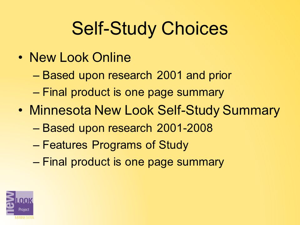 Self-Study Choices New Look Online –Based upon research 2001 and prior –Final product is one page summary Minnesota New Look Self-Study Summary –Based
