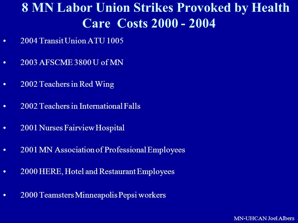 MN-UHCAN Joel Albers 8 MN Labor Union Strikes Provoked by Health Care Costs 2000 - 2004 2004 Transit Union ATU 1005 2003 AFSCME 3800 U of MN 2002 Teac