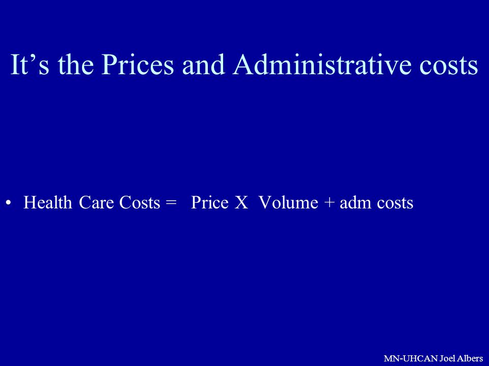 MN-UHCAN Joel Albers It's the Prices and Administrative costs Health Care Costs = Price X Volume + adm costs