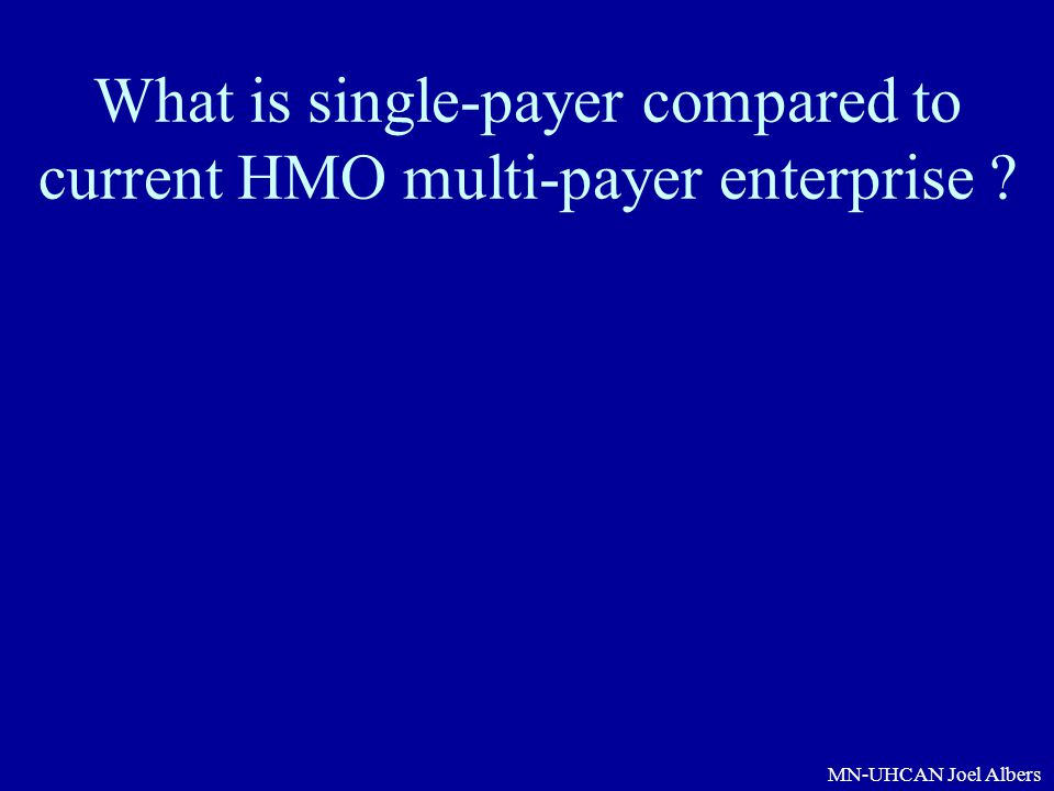 MN-UHCAN Joel Albers What is single-payer compared to current HMO multi-payer enterprise ?