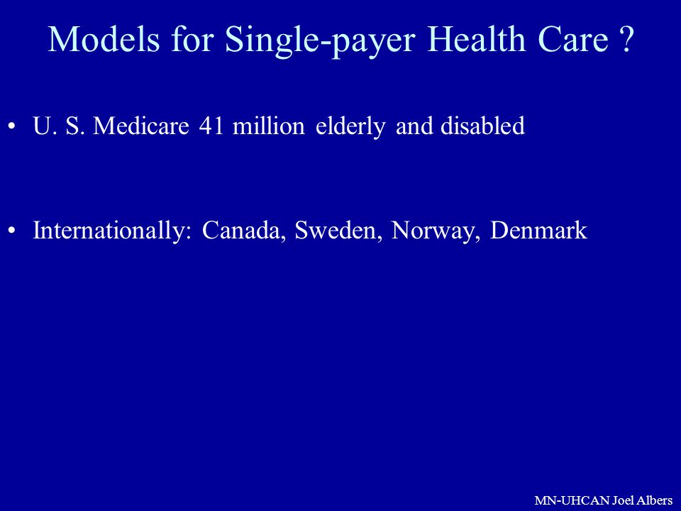 MN-UHCAN Joel Albers Models for Single-payer Health Care ? U. S. Medicare 41 million elderly and disabled Internationally: Canada, Sweden, Norway, Den