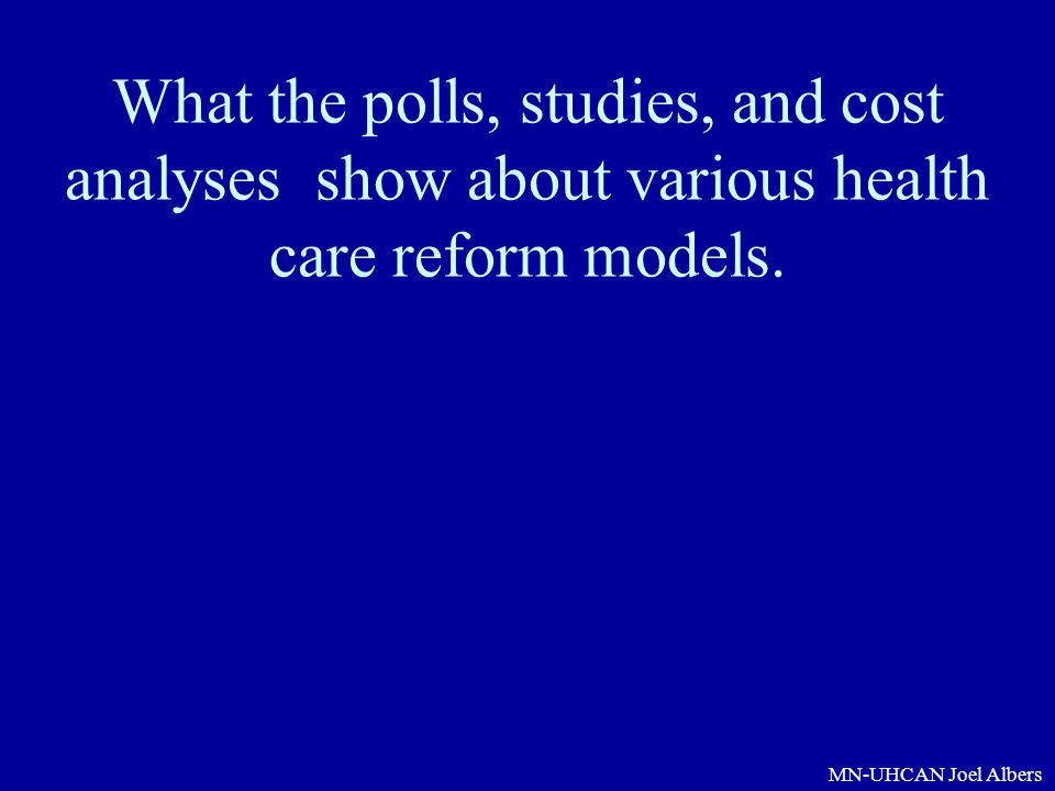 MN-UHCAN Joel Albers What the polls, studies, and cost analyses show about various health care reform models.