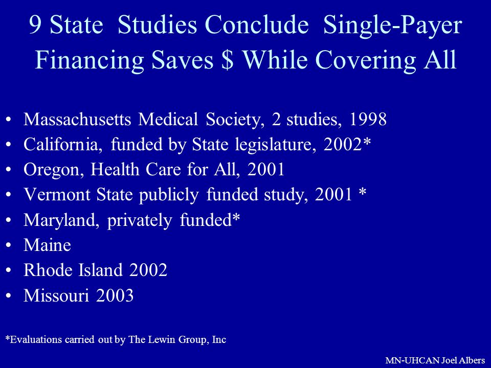 MN-UHCAN Joel Albers 9 State Studies Conclude Single-Payer Financing Saves $ While Covering All Massachusetts Medical Society, 2 studies, 1998 Califor
