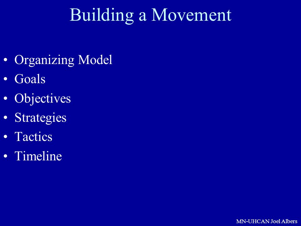 MN-UHCAN Joel Albers Building a Movement Organizing Model Goals Objectives Strategies Tactics Timeline