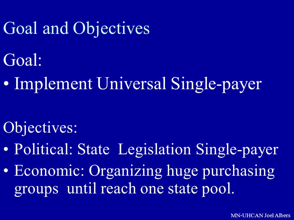 MN-UHCAN Joel Albers Goal and Objectives Goal: Implement Universal Single-payer Objectives: Political: State Legislation Single-payer Economic: Organi