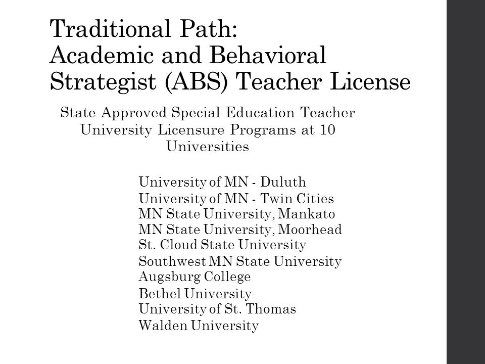 Traditional Path: Academic and Behavioral Strategist (ABS) Teacher License State Approved Special Education Teacher University Licensure Programs at 10 Universities University of MN - Duluth University of MN - Twin Cities MN State University, Mankato MN State University, Moorhead St.