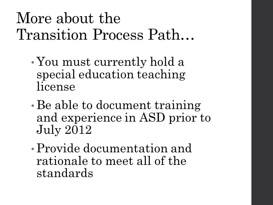 More about the Transition Process Path… You must currently hold a special education teaching license Be able to document training and experience in ASD prior to July 2012 Provide documentation and rationale to meet all of the standards