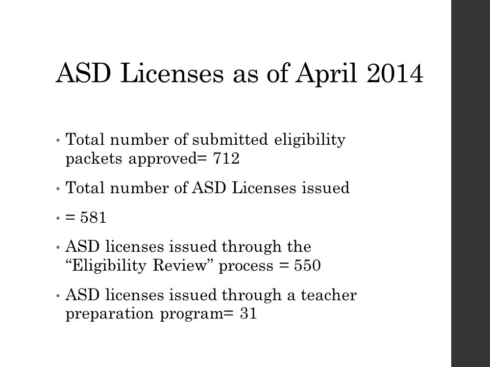 ASD Licenses as of April 2014 Total number of submitted eligibility packets approved= 712 Total number of ASD Licenses issued = 581 ASD licenses issued through the Eligibility Review process = 550 ASD licenses issued through a teacher preparation program= 31