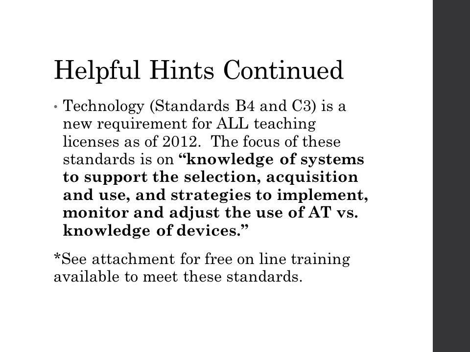 Helpful Hints Continued Technology (Standards B4 and C3) is a new requirement for ALL teaching licenses as of 2012. The focus of these standards is on
