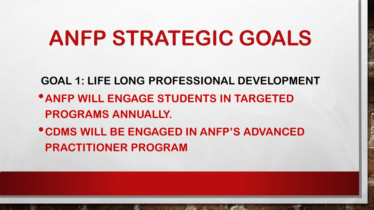 ANFP STRATEGIC GOALS GOAL 1: LIFE LONG PROFESSIONAL DEVELOPMENT ANFP WILL ENGAGE STUDENTS IN TARGETED PROGRAMS ANNUALLY.