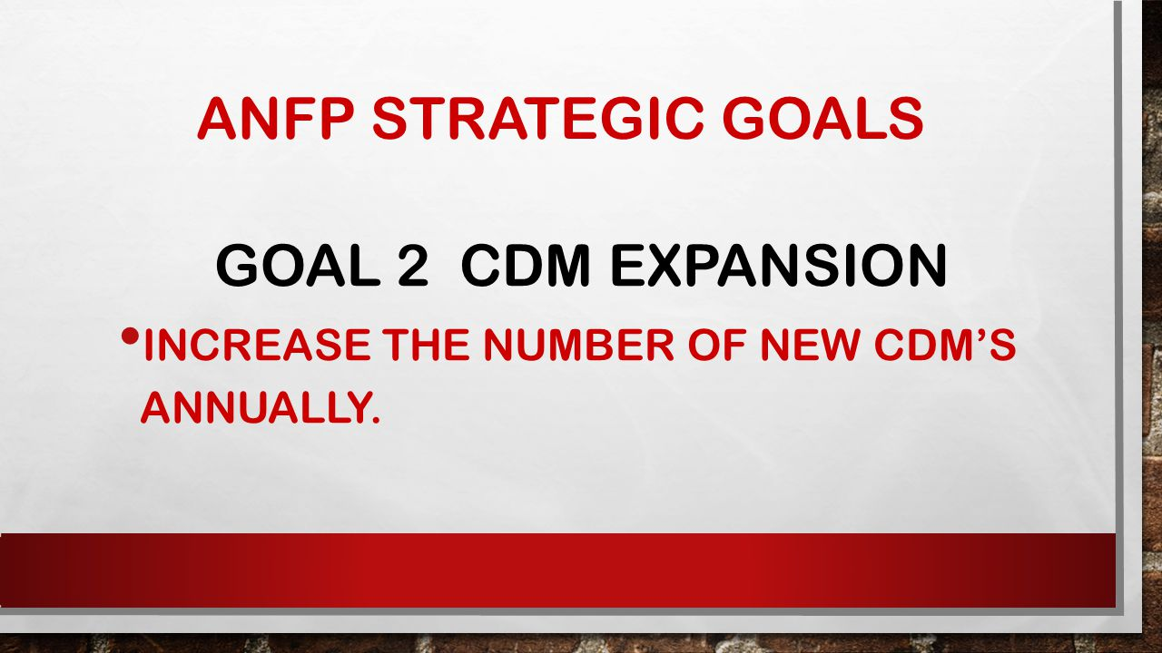 ANFP STRATEGIC GOALS GOAL 2 CDM EXPANSION INCREASE THE NUMBER OF NEW CDM'S ANNUALLY.