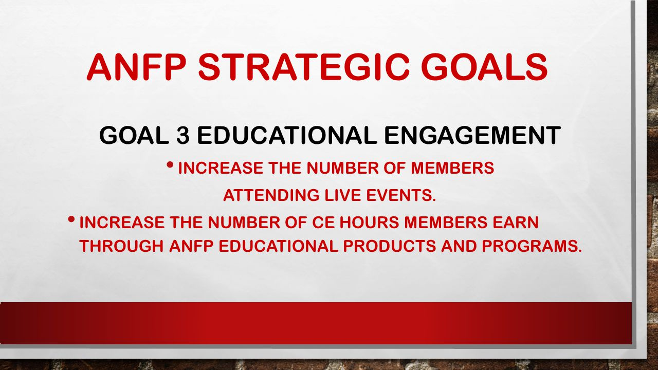 ANFP STRATEGIC GOALS GOAL 3 EDUCATIONAL ENGAGEMENT INCREASE THE NUMBER OF MEMBERS ATTENDING LIVE EVENTS.