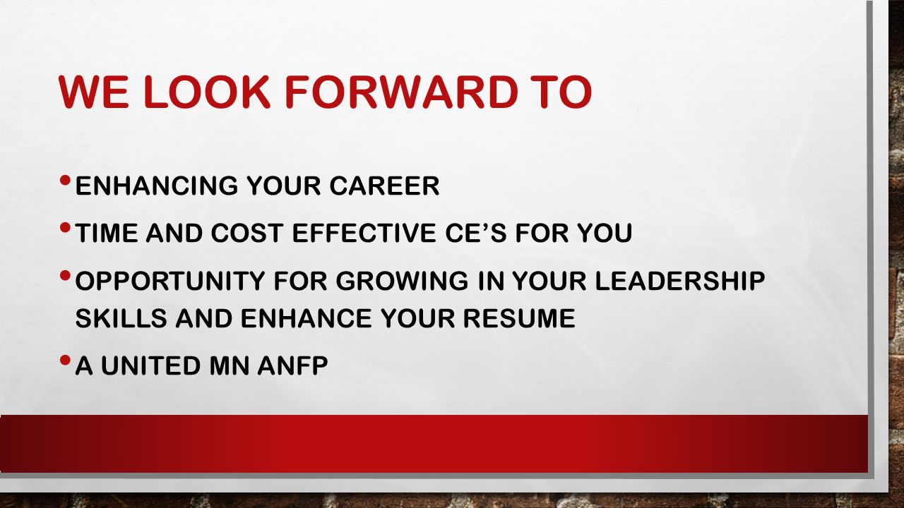 WE LOOK FORWARD TO ENHANCING YOUR CAREER TIME AND COST EFFECTIVE CE'S FOR YOU OPPORTUNITY FOR GROWING IN YOUR LEADERSHIP SKILLS AND ENHANCE YOUR RESUME A UNITED MN ANFP