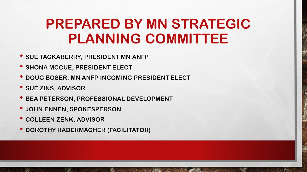 PREPARED BY MN STRATEGIC PLANNING COMMITTEE SUE TACKABERRY, PRESIDENT MN ANFP SHONA MCCUE, PRESIDENT ELECT DOUG BOSER, MN ANFP INCOMING PRESIDENT ELECT SUE ZINS, ADVISOR BEA PETERSON, PROFESSIONAL DEVELOPMENT JOHN ENNEN, SPOKESPERSON COLLEEN ZENK, ADVISOR DOROTHY RADERMACHER (FACILITATOR)