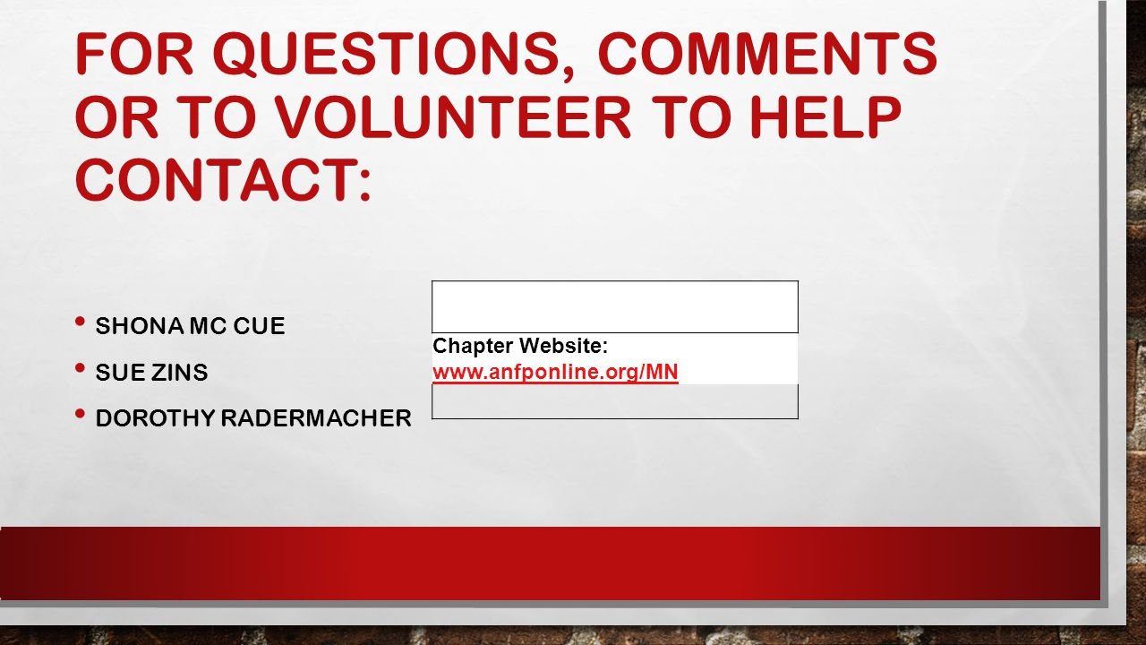 FOR QUESTIONS, COMMENTS OR TO VOLUNTEER TO HELP CONTACT: SHONA MC CUE SUE ZINS DOROTHY RADERMACHER Chapter Website: www.anfponline.org/MN