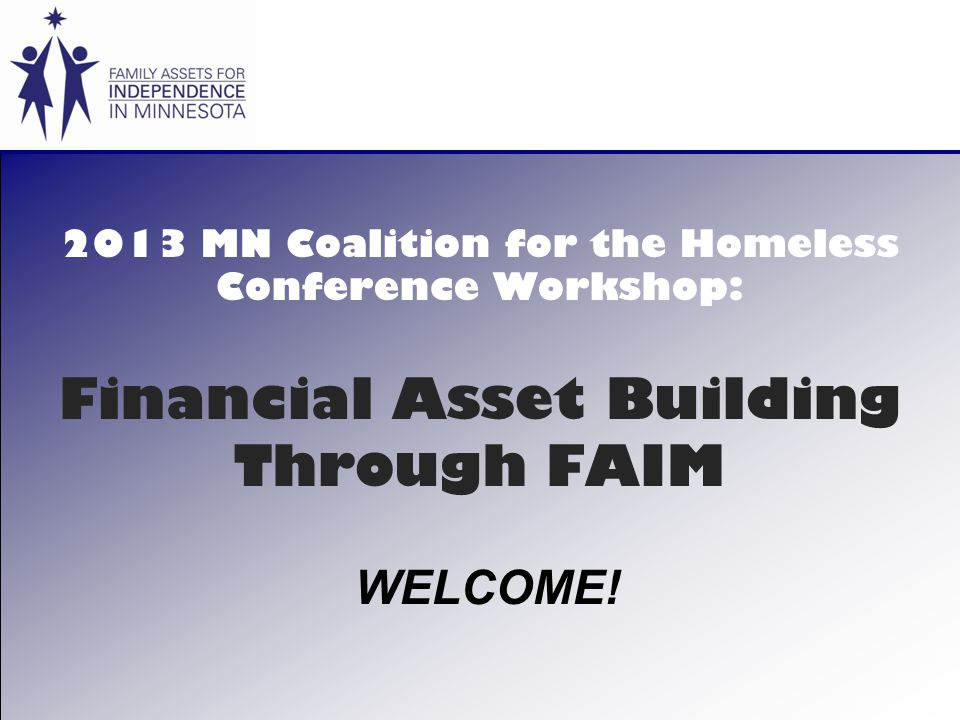 2013 MN Coalition for the Homeless Conference Workshop: Financial Asset Building Through FAIM WELCOME!