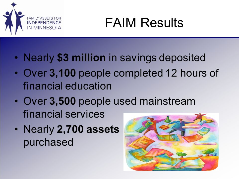 FAIM Results Nearly $3 million in savings deposited Over 3,100 people completed 12 hours of financial education Over 3,500 people used mainstream financial services Nearly 2,700 assets purchased