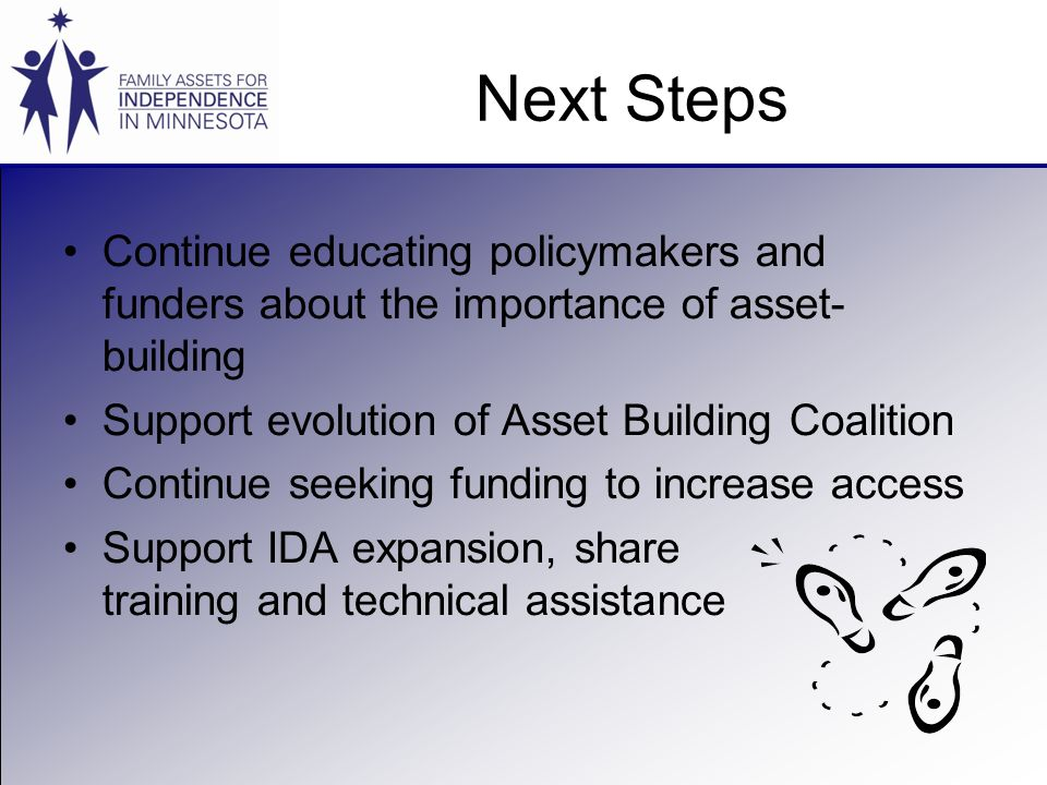 Next Steps Continue educating policymakers and funders about the importance of asset- building Support evolution of Asset Building Coalition Continue seeking funding to increase access Support IDA expansion, share training and technical assistance