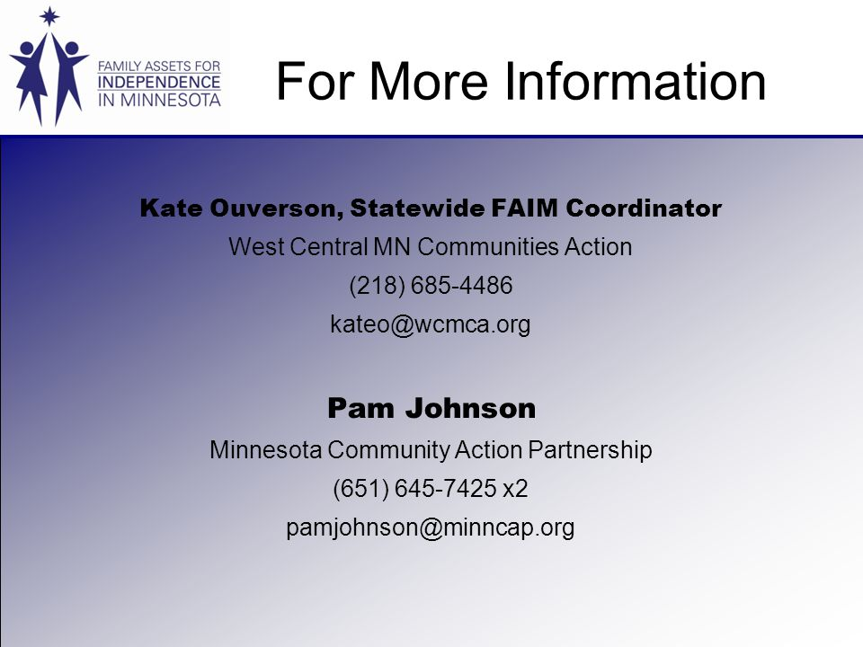 For More Information Kate Ouverson, Statewide FAIM Coordinator West Central MN Communities Action (218) 685-4486 kateo@wcmca.org Pam Johnson Minnesota Community Action Partnership (651) 645-7425 x2 pamjohnson@minncap.org