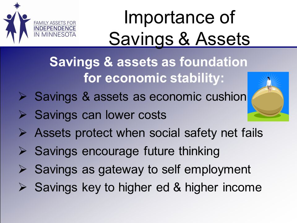 Importance of Savings & Assets Savings & assets as foundation for economic stability:  Savings & assets as economic cushion  Savings can lower costs  Assets protect when social safety net fails  Savings encourage future thinking  Savings as gateway to self employment  Savings key to higher ed & higher income