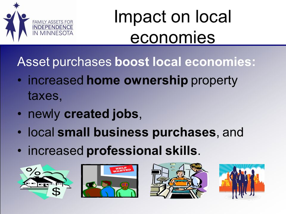 Impact on local economies Asset purchases boost local economies: increased home ownership property taxes, newly created jobs, local small business purchases, and increased professional skills.
