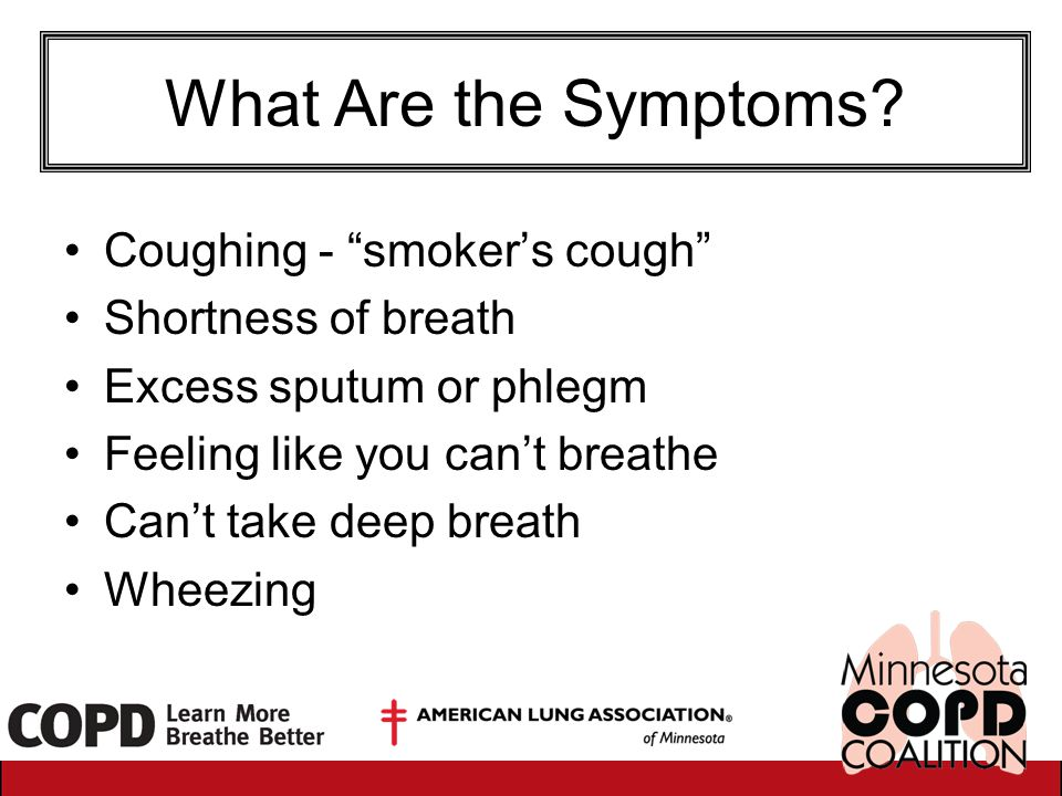 "What Are the Symptoms? Coughing - ""smoker's cough"" Shortness of breath Excess sputum or phlegm Feeling like you can't breathe Can't take deep breath W"