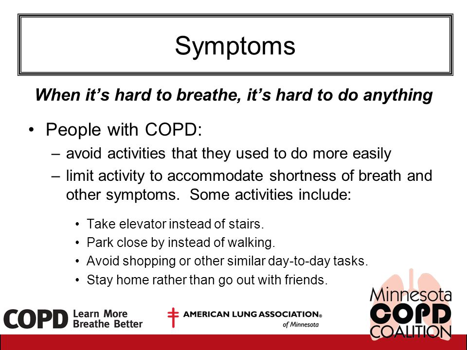 Symptoms When it's hard to breathe, it's hard to do anything People with COPD: –avoid activities that they used to do more easily –limit activity to a