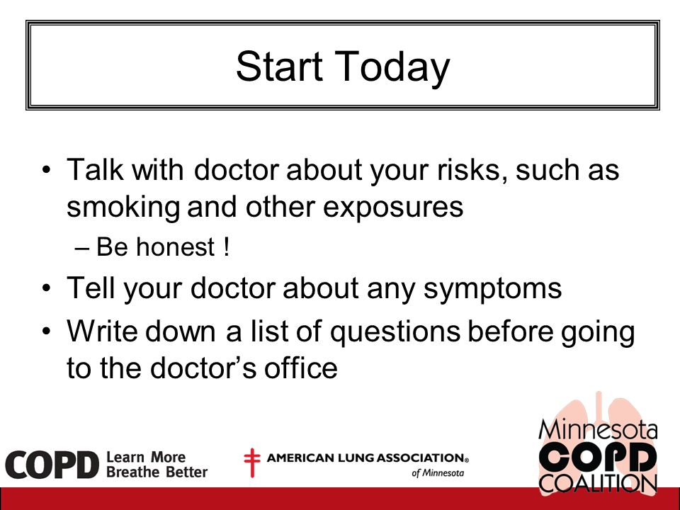 Start Today Talk with doctor about your risks, such as smoking and other exposures –Be honest ! Tell your doctor about any symptoms Write down a list