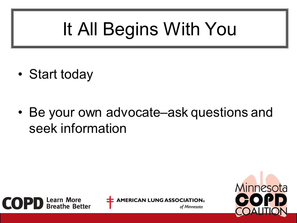 It All Begins With You Start today Be your own advocate–ask questions and seek information
