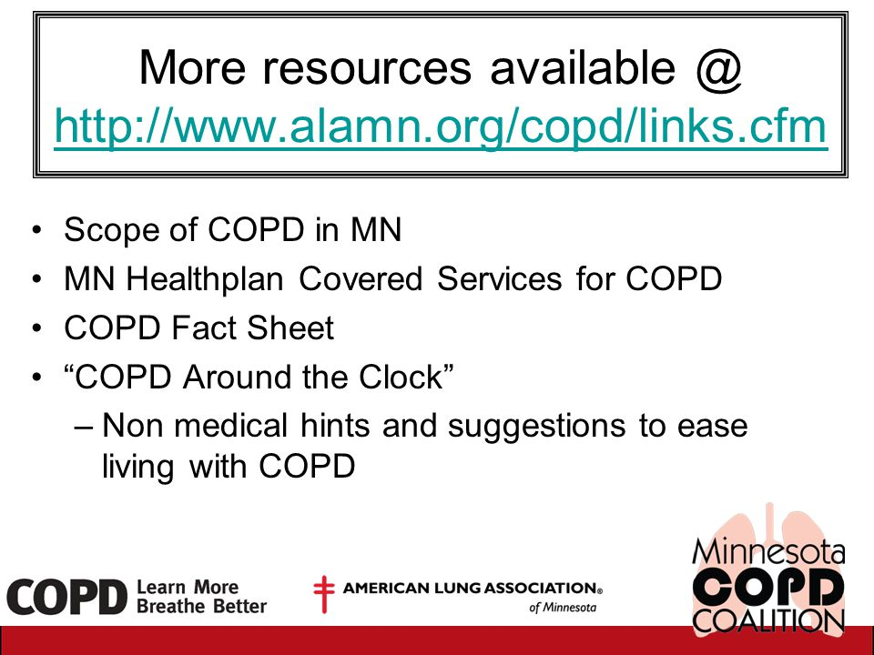 More resources available @ http://www.alamn.org/copd/links.cfm http://www.alamn.org/copd/links.cfm Scope of COPD in MN MN Healthplan Covered Services