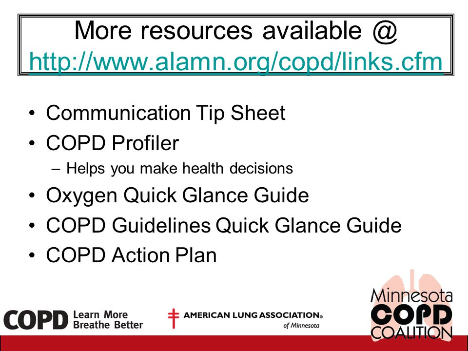 More resources available @ http://www.alamn.org/copd/links.cfm http://www.alamn.org/copd/links.cfm Communication Tip Sheet COPD Profiler –Helps you ma