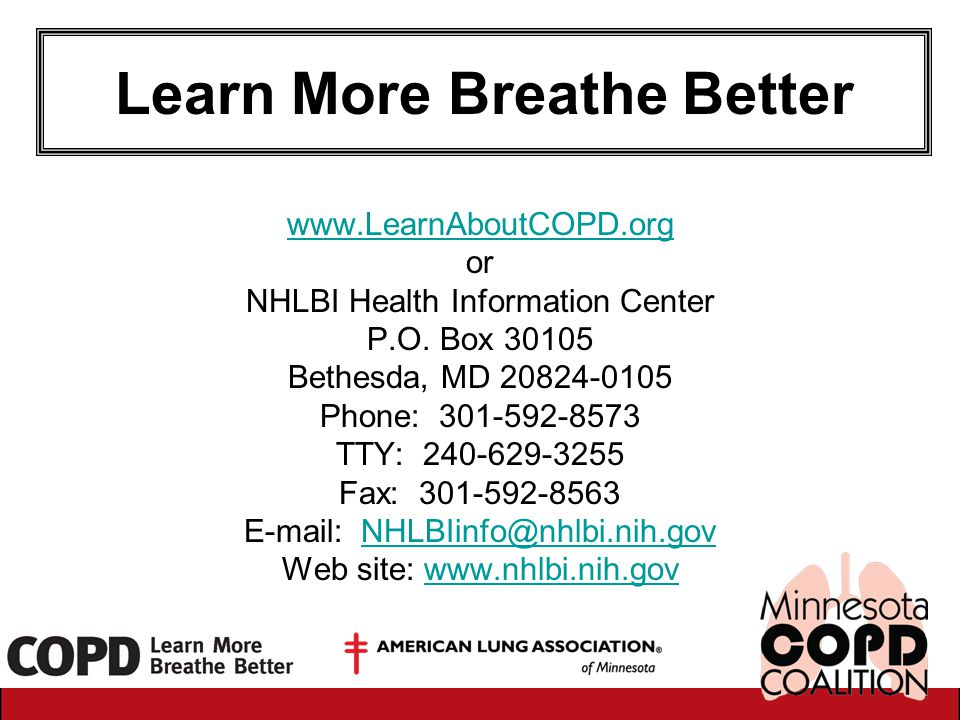 Learn More Breathe Better www.LearnAboutCOPD.org or NHLBI Health Information Center P.O. Box 30105 Bethesda, MD 20824-0105 Phone: 301-592-8573 TTY: 24