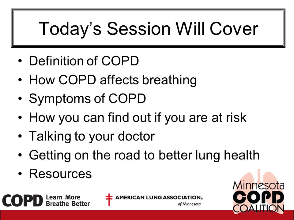 Today's Session Will Cover Definition of COPD How COPD affects breathing Symptoms of COPD How you can find out if you are at risk Talking to your doct