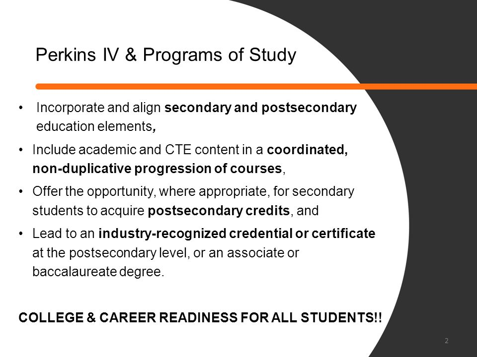Perkins POS Required Elements POS Framework Supporting Elements Incorporate and align secondary and post- secondary education elements Legislation and policies Partnerships Include academic and CTE content in a coordinated, non-duplicative progression of courses Course sequences College and career readiness standards Teaching and learning strategies Guidance counseling and academic advisement Offer the opportunity, where appropriate, for secondary students to acquire post-secondary credits Credit transfer agreement Professional development Lead to an industry-recognized credential or certificate, Associate or Baccalaureate degree Technical skills assessment Accountability and evaluation systems