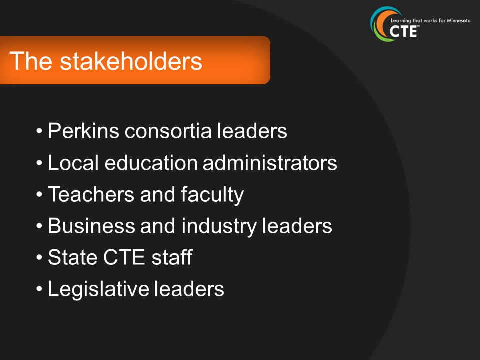 The stakeholders Perkins consortia leaders Local education administrators Teachers and faculty Business and industry leaders State CTE staff Legislati
