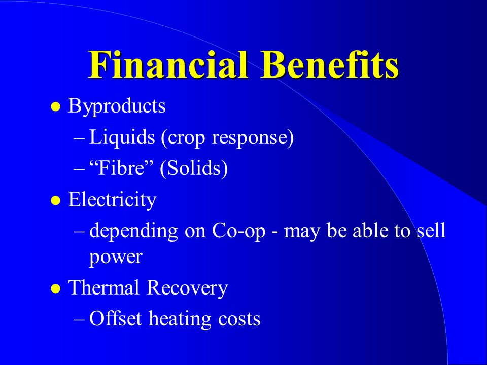 Financial Benefits l Byproducts –Liquids (crop response) – Fibre (Solids) l Electricity –depending on Co-op - may be able to sell power l Thermal Recovery –Offset heating costs