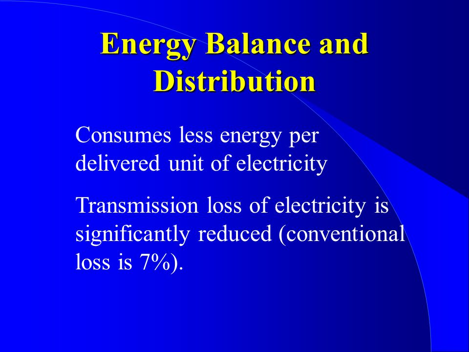 Energy Balance and Distribution Consumes less energy per delivered unit of electricity Transmission loss of electricity is significantly reduced (conventional loss is 7%).