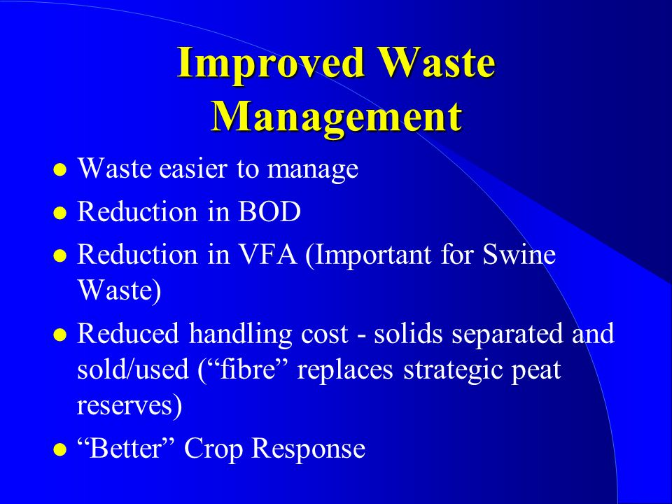 Improved Waste Management l Waste easier to manage l Reduction in BOD l Reduction in VFA (Important for Swine Waste) l Reduced handling cost - solids separated and sold/used ( fibre replaces strategic peat reserves) l Better Crop Response