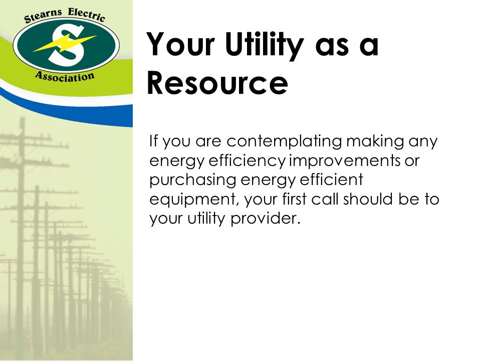 Your Utility as a Resource If you are contemplating making any energy efficiency improvements or purchasing energy efficient equipment, your first call should be to your utility provider.