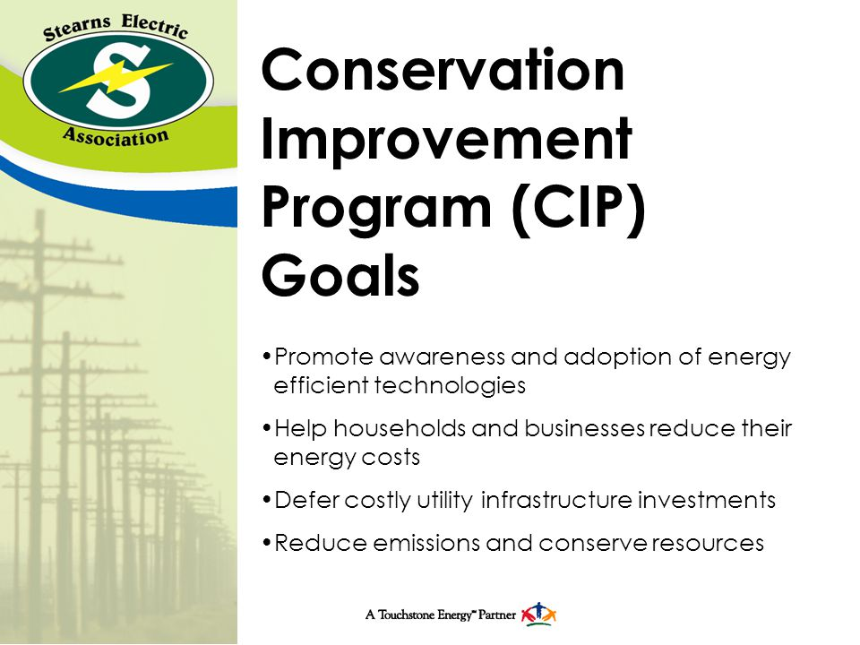 Conservation Improvement Program (CIP) Goals Promote awareness and adoption of energy efficient technologies Help households and businesses reduce their energy costs Defer costly utility infrastructure investments Reduce emissions and conserve resources
