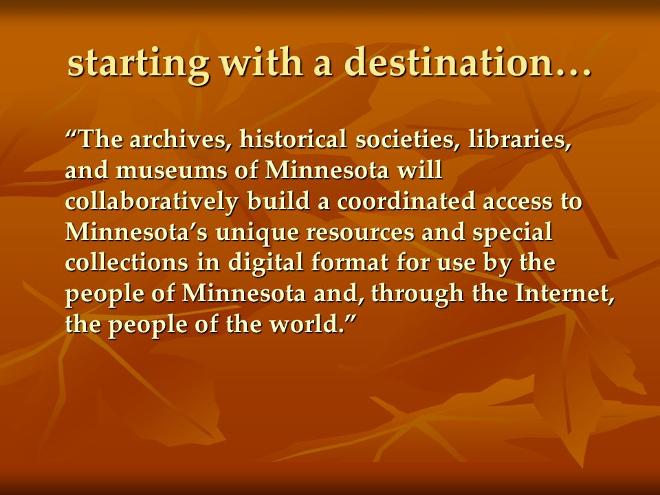 starting with a destination… The archives, historical societies, libraries, and museums of Minnesota will collaboratively build a coordinated access to Minnesota's unique resources and special collections in digital format for use by the people of Minnesota and, through the Internet, the people of the world.