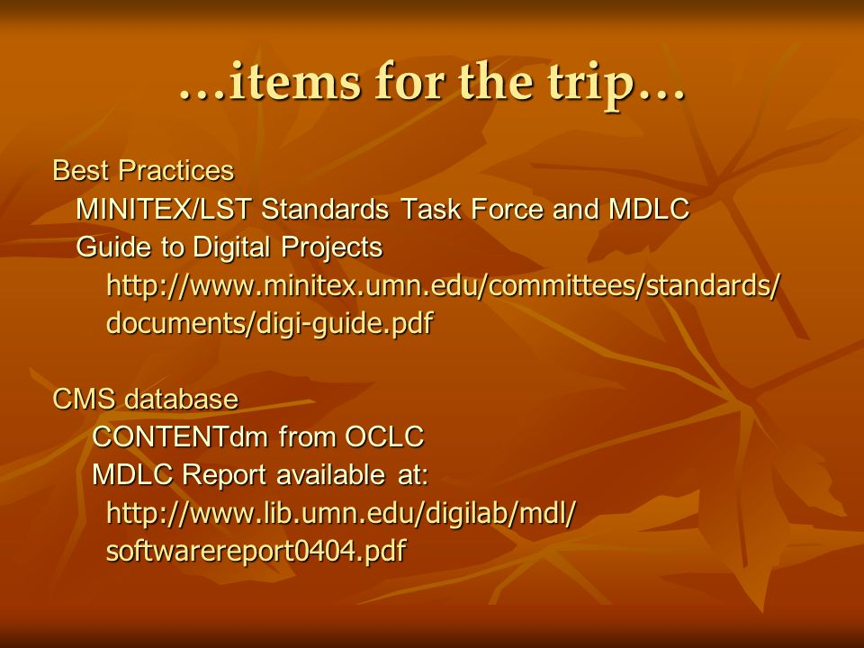 …items for the trip… Best Practices MINITEX/LST Standards Task Force and MDLC MINITEX/LST Standards Task Force and MDLC Guide to Digital Projects Guide to Digital Projects http://www.minitex.umn.edu/committees/standards/ http://www.minitex.umn.edu/committees/standards/ documents/digi-guide.pdf documents/digi-guide.pdf CMS database CONTENTdm from OCLC CONTENTdm from OCLC MDLC Report available at: MDLC Report available at: http://www.lib.umn.edu/digilab/mdl/ http://www.lib.umn.edu/digilab/mdl/ softwarereport0404.pdf softwarereport0404.pdf