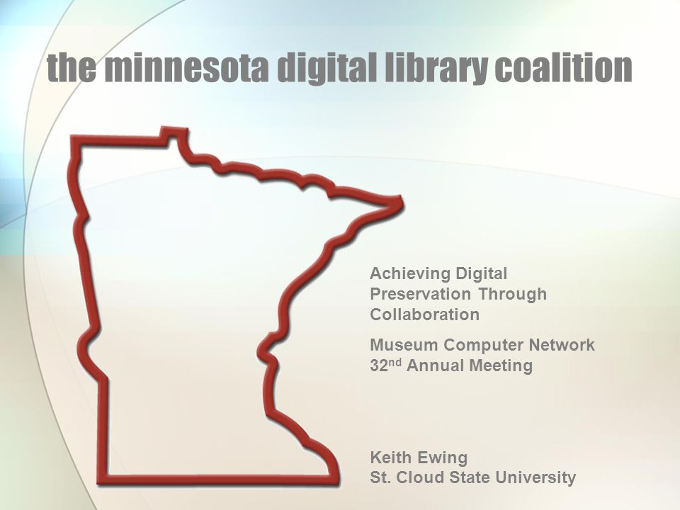 the minnesota digital library coalition Achieving Digital Preservation Through Collaboration Museum Computer Network 32 nd Annual Meeting Keith Ewing