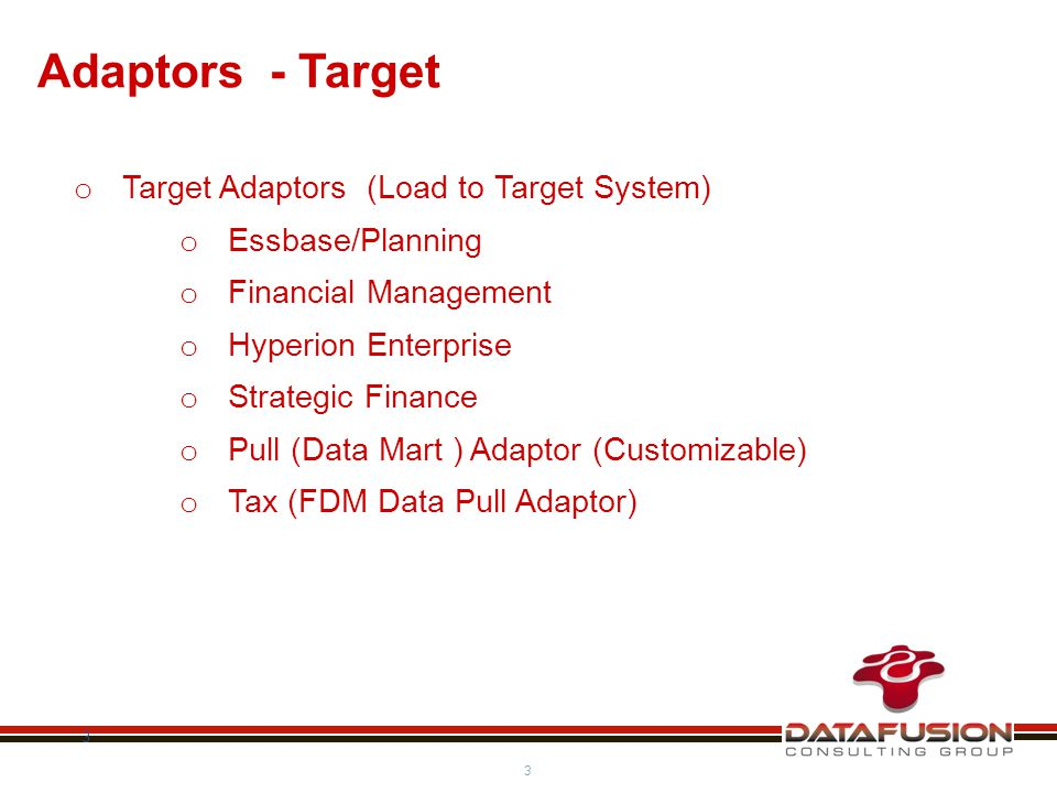 3 3 Adaptors - Target o Target Adaptors (Load to Target System) o Essbase/Planning o Financial Management o Hyperion Enterprise o Strategic Finance o Pull (Data Mart ) Adaptor (Customizable) o Tax (FDM Data Pull Adaptor)