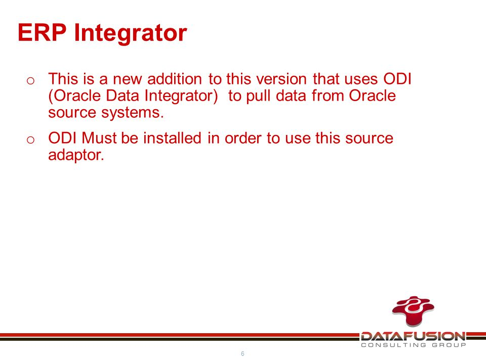 6 ERP Integrator o This is a new addition to this version that uses ODI (Oracle Data Integrator) to pull data from Oracle source systems.